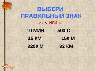 ВЫБЕРИ ПРАВИЛЬНЫЙ ЗНАК > , < ИЛИ = 10 МИН 500 С 15 КМ 150 М 3200 М 32 КМ