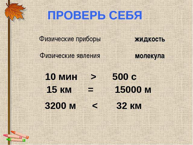 ПРОВЕРЬ СЕБЯ 10 мин > 500 с 15 км = 15000 м 3200 м < 32 км Физические приборы...