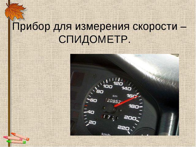 Прибор для измерения скорости – СПИДОМЕТР.