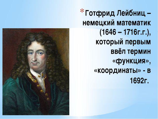 Готфрид Лейбниц – немецкий математик (1646 – 1716г.г.), который первым ввёл т...