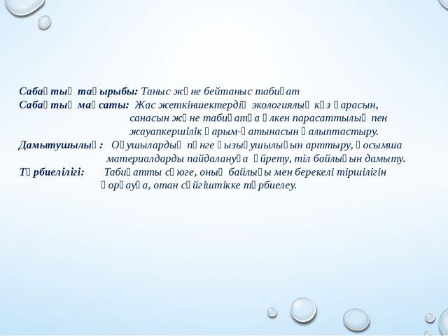 Сабақтың тақырыбы: Таныс және бейтаныс табиғат Сабақтың мақсаты: Жас жеткінше...