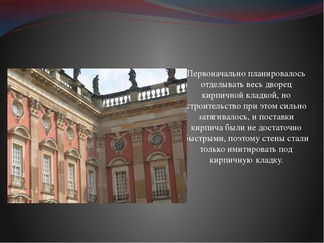 Первоначально планировалось отделывать весь дворец кирпичной кладкой, но стро...