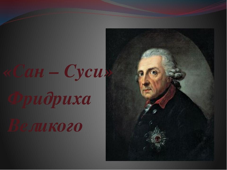 «Сан – Суси» Фридриха Великого