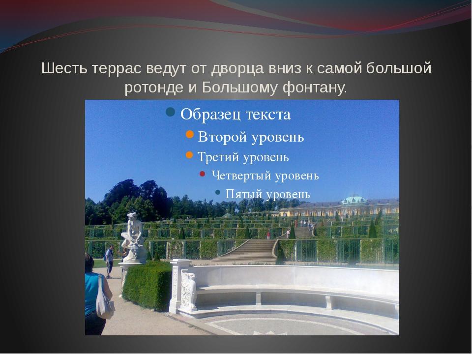 Шесть террас ведут от дворца вниз к самой большой ротонде и Большому фонтану.