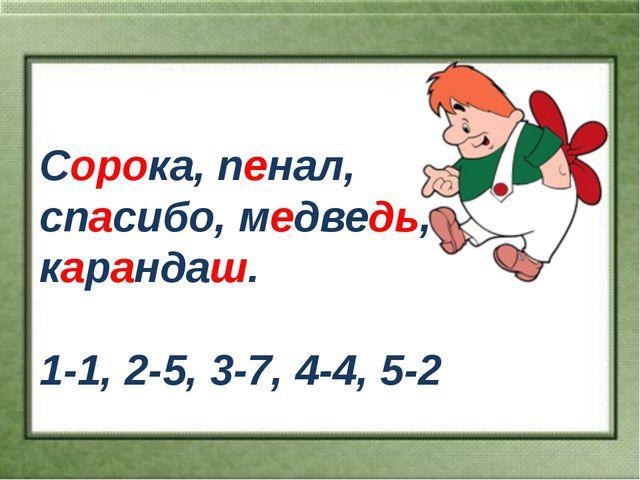 Сорока, пенал, спасибо, медведь, карандаш. 1-1, 2-5, 3-7, 4-4, 5-2
