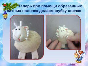 Теперь при помощи обрезанных ватных палочек делаем шубку овечке