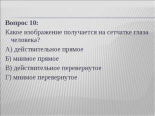 Вопрос 10: Какое изображение получается на сетчатке глаза человека? А) действ