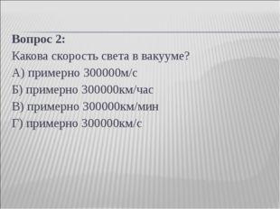 Вопрос 2: Какова скорость света в вакууме? А) примерно 300000м/с Б) примерно