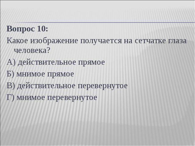 Вопрос 10: Какое изображение получается на сетчатке глаза человека? А) действ...