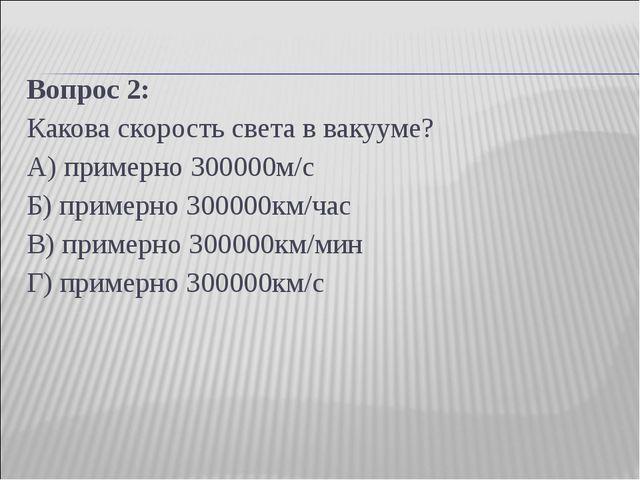 Вопрос 2: Какова скорость света в вакууме? А) примерно 300000м/с Б) примерно...