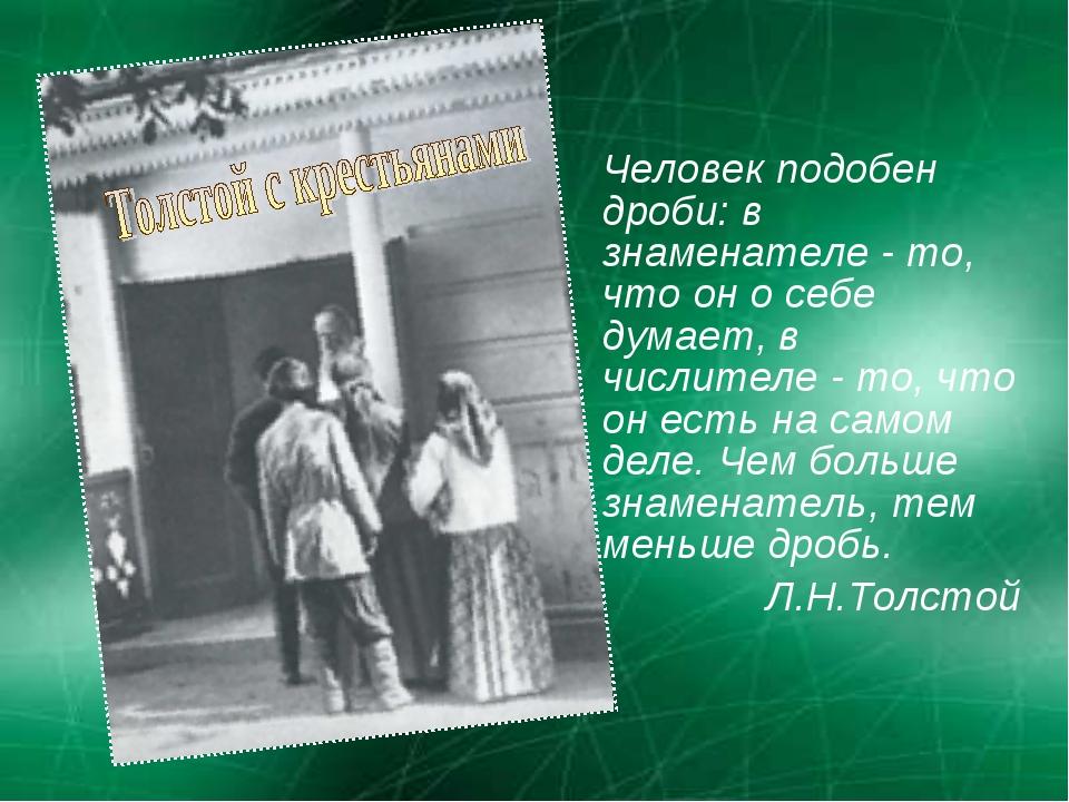 Человек подобен дроби: в знаменателе - то, что он о себе думает, в числителе...