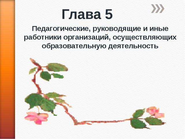 Глава 5 Педагогические, руководящие и иные работники организаций, осуществляю...