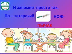 И запомни просто так, По – татарский НОЖ- ПЫЧАК