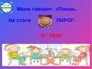 """Мама говорит: «Поешь, На столе ПИРОГ- -БӘЛЕШ""""."""