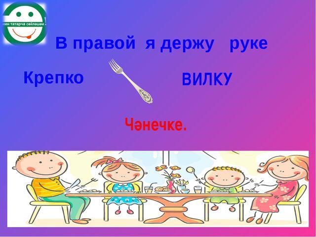 В правой я держу руке Крепко ВИЛКУ Чәнечке.