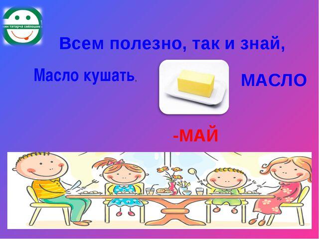 Всем полезно, так и знай, Масло кушать, МАСЛО -МАЙ