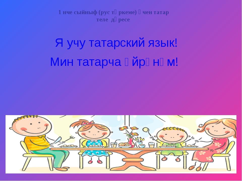 Я учу татарский язык! Мин татарча өйрәнәм! 1 нче сыйныф (рус төркеме) өчен та...