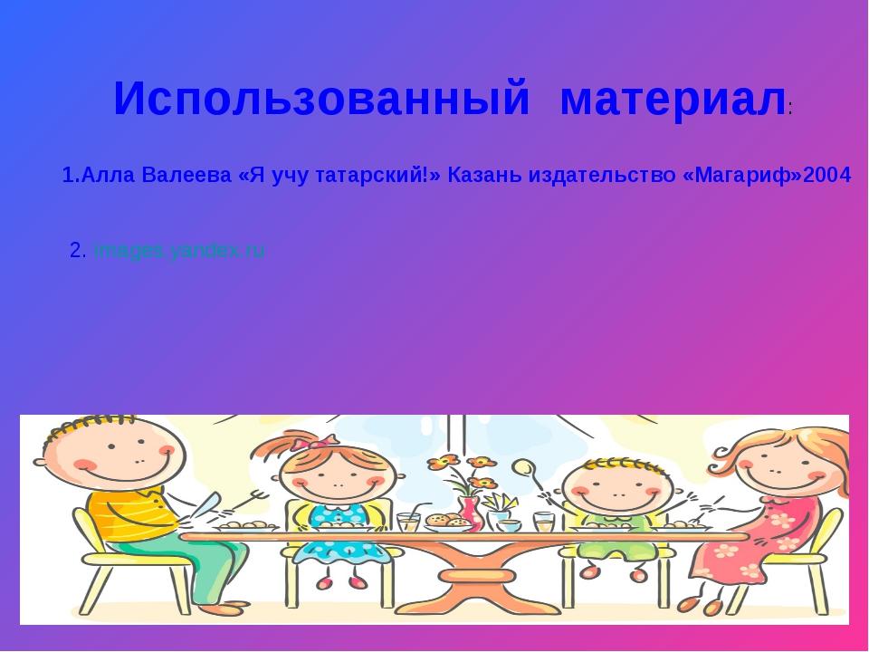 Использованный материал: 1.Алла Валеева «Я учу татарский!» Казань издательств...
