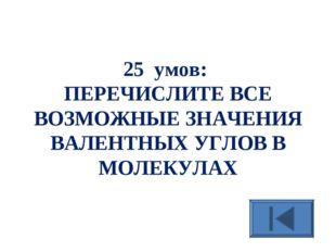 25 умов: ПЕРЕЧИСЛИТЕ ВСЕ ВОЗМОЖНЫЕ ЗНАЧЕНИЯ ВАЛЕНТНЫХ УГЛОВ В МОЛЕКУЛАХ