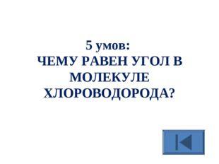 5 умов: ЧЕМУ РАВЕН УГОЛ В МОЛЕКУЛЕ ХЛОРОВОДОРОДА?