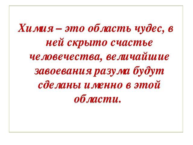 Химия – это область чудес, в ней скрыто счастье человечества, величайшие зав...