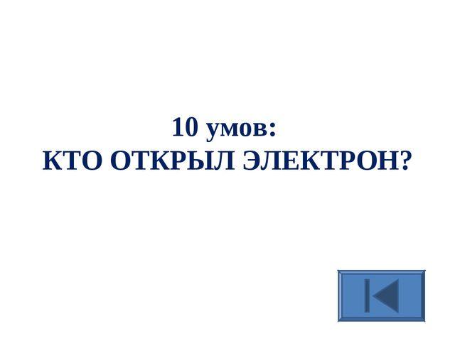 10 умов: КТО ОТКРЫЛ ЭЛЕКТРОН?