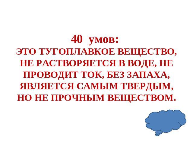 40 умов: ЭТО ТУГОПЛАВКОЕ ВЕЩЕСТВО, НЕ РАСТВОРЯЕТСЯ В ВОДЕ, НЕ ПРОВОДИТ ТОК, Б...