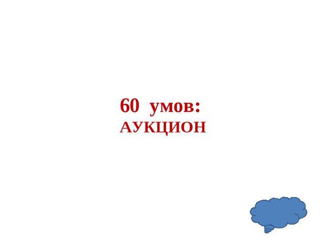 60 умов: АУКЦИОН