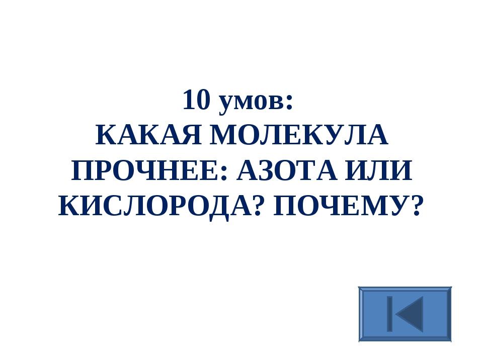10 умов: КАКАЯ МОЛЕКУЛА ПРОЧНЕЕ: АЗОТА ИЛИ КИСЛОРОДА? ПОЧЕМУ?