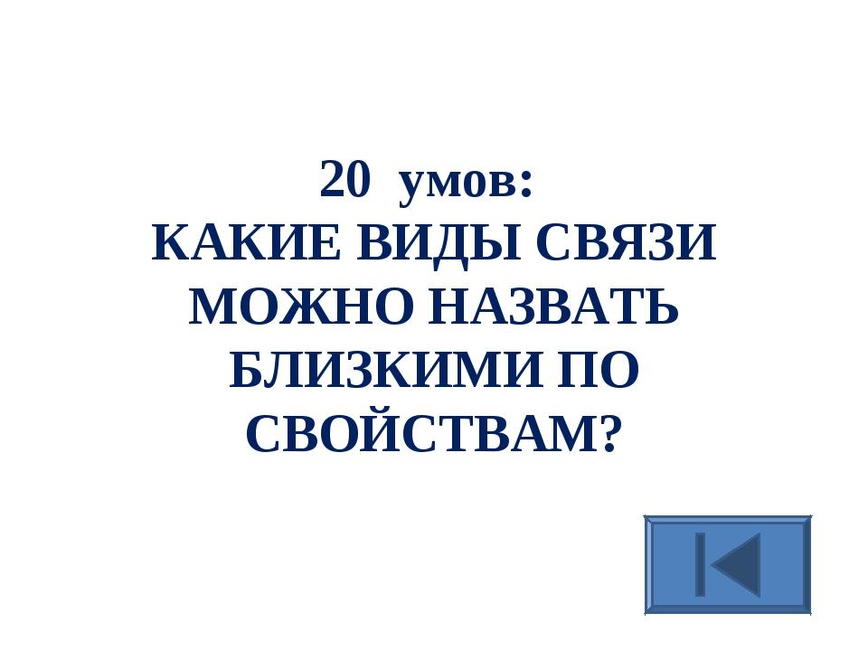 20 умов: КАКИЕ ВИДЫ СВЯЗИ МОЖНО НАЗВАТЬ БЛИЗКИМИ ПО СВОЙСТВАМ?