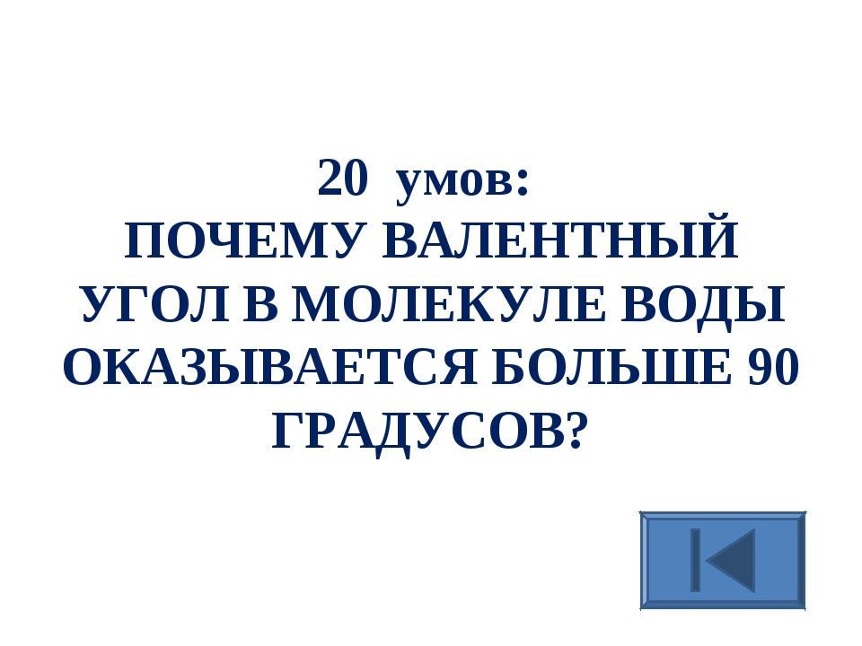 20 умов: ПОЧЕМУ ВАЛЕНТНЫЙ УГОЛ В МОЛЕКУЛЕ ВОДЫ ОКАЗЫВАЕТСЯ БОЛЬШЕ 90 ГРАДУСОВ?