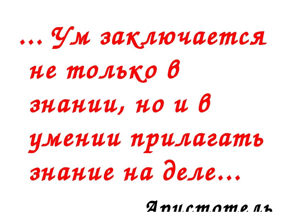 ... Ум заключается не только в знании, но и в умении прилагать знание на деле...