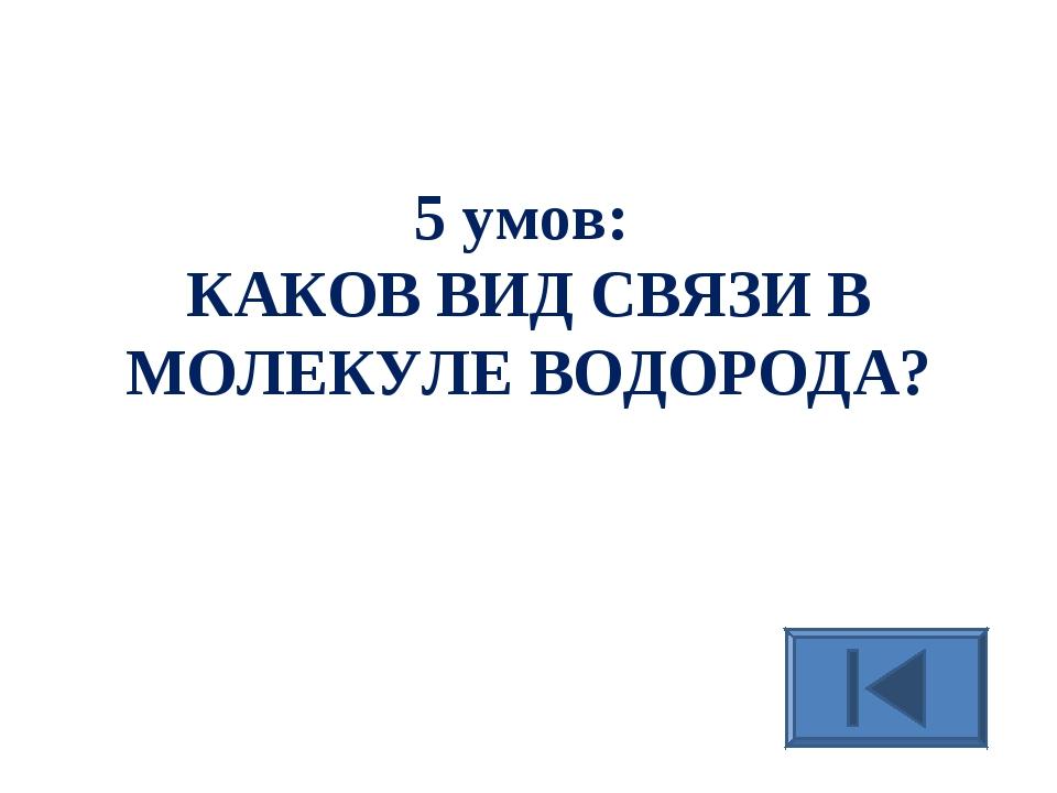 5 умов: КАКОВ ВИД СВЯЗИ В МОЛЕКУЛЕ ВОДОРОДА?
