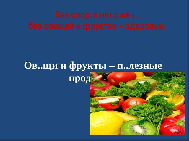 Без спорта нет силы , без овощей и фруктов – здоровья. Ов..щи и фрукты – п..л...