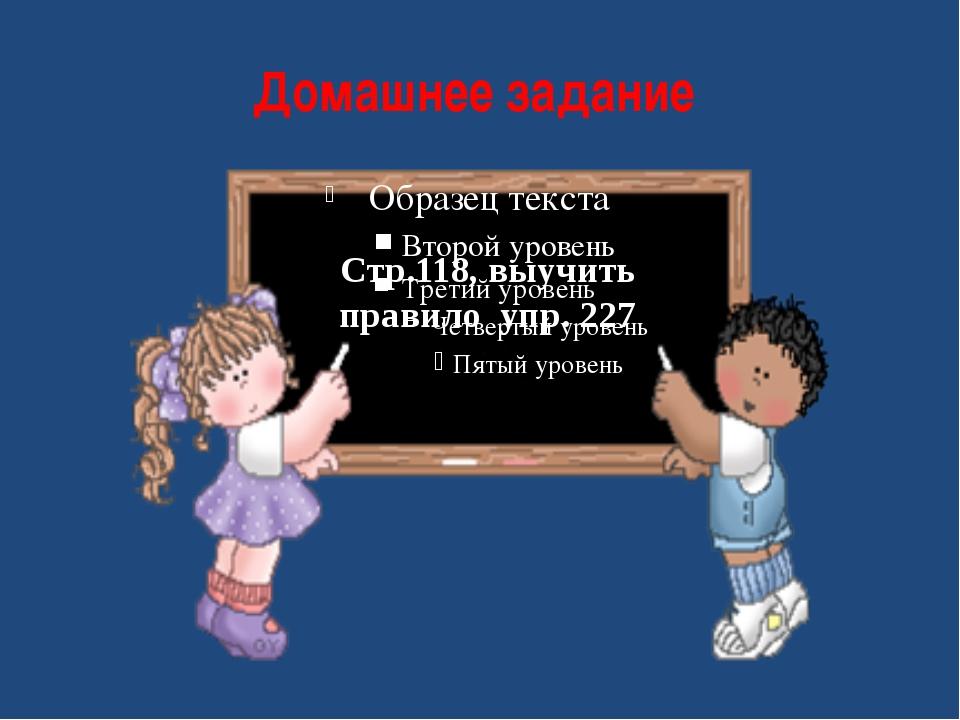 Домашнее задание Стр.118, выучить правило упр. 227