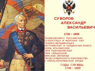 СУВОРОВ АЛЕКСАНДР ВАСИЛЬЕВИЧ 1730 – 1800 ГЕНЕРАЛИСИМУС РОССИЙСКИХ СУХОПУТНЫХ