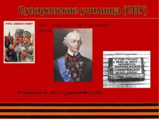 1943 г.- открылось 11 СВУ и Нахимовских училищ. В Воронеже до 1963 г. Существ