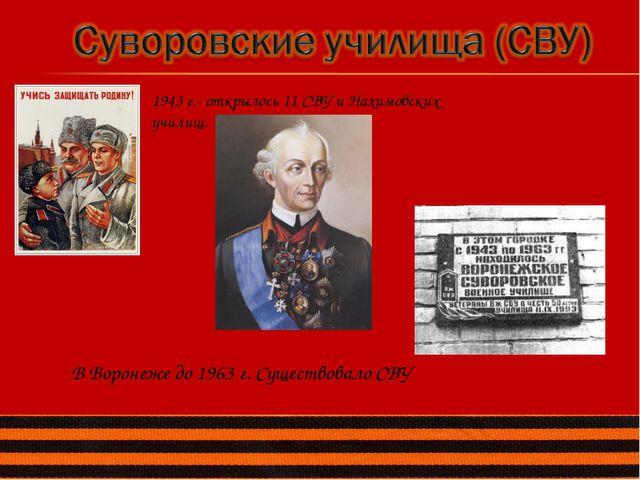 1943 г.- открылось 11 СВУ и Нахимовских училищ. В Воронеже до 1963 г. Существ...