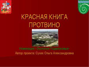 КРАСНАЯ КНИГА ПРОТВИНО Номинация «Экология Подмосковья» Автор проекта: Сухих