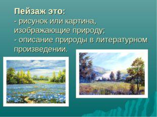 Пейзаж это: - рисунок или картина, изображающие природу; - описание природы в