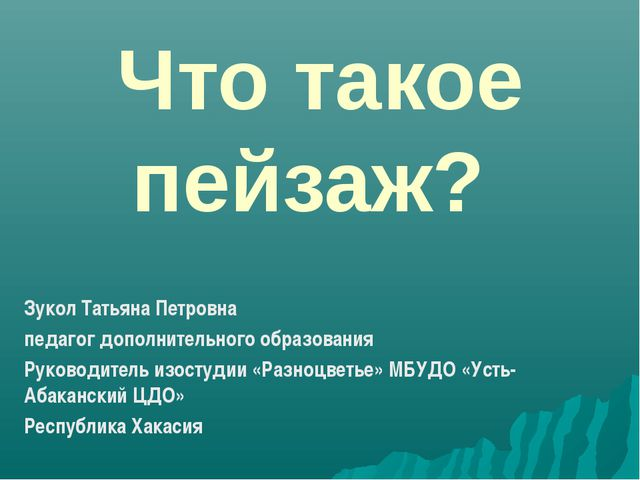 Что такое пейзаж? Зукол Татьяна Петровна педагог дополнительного образования...
