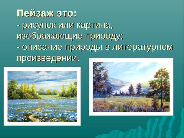 Пейзаж это: - рисунок или картина, изображающие природу; - описание природы в...