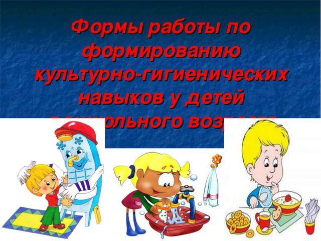 Формы работы по формированию культурно-гигиенических навыков у детей дошкольн...