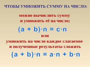 можно вычислить сумму и умножить её на число; умножить на число каждое слагае