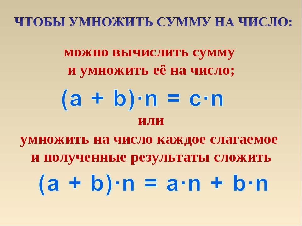 можно вычислить сумму и умножить её на число; умножить на число каждое слагае...