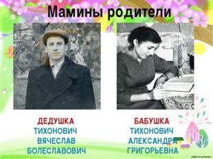 Мамины родители БАБУШКА ТИХОНОВИЧ АЛЕКСАНДРА ГРИГОРЬЕВНА ДЕДУШКА ТИХОНОВИЧ ВЯ