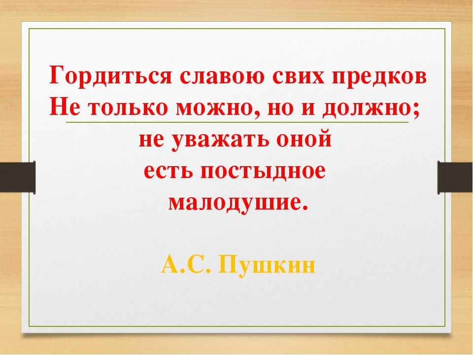 Гордиться славою свих предков Не только можно, но и должно; не уважать оной е...