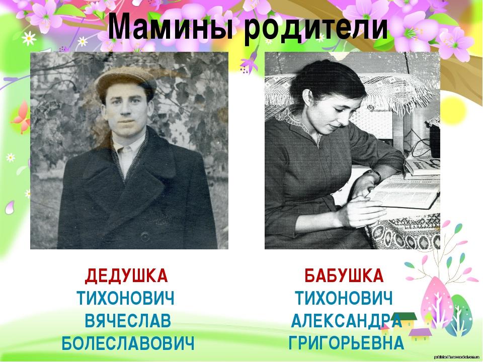 Мамины родители БАБУШКА ТИХОНОВИЧ АЛЕКСАНДРА ГРИГОРЬЕВНА ДЕДУШКА ТИХОНОВИЧ ВЯ...