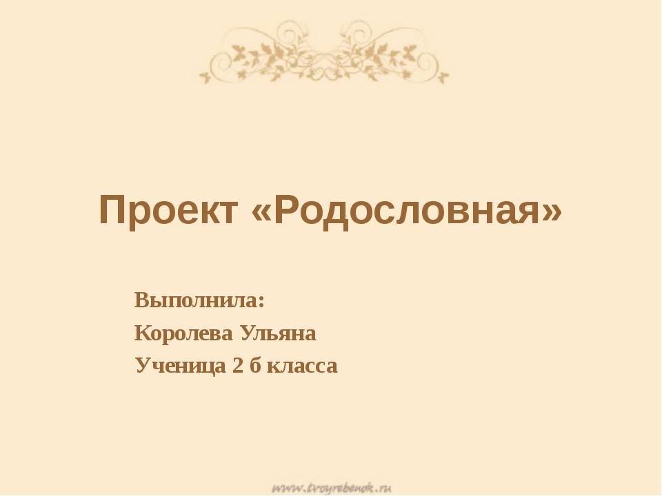 Проект «Родословная» Выполнила: Королева Ульяна Ученица 2 б класса