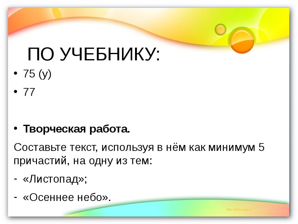 ПО УЧЕБНИКУ: 75 (у) 77 Творческая работа. Составьте текст, используя в нём ка...